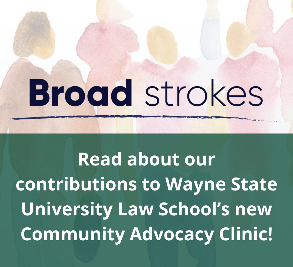Broad Strokes: Read about our contributions to Wayne State University Law School's new Community Advocacy Clinic!